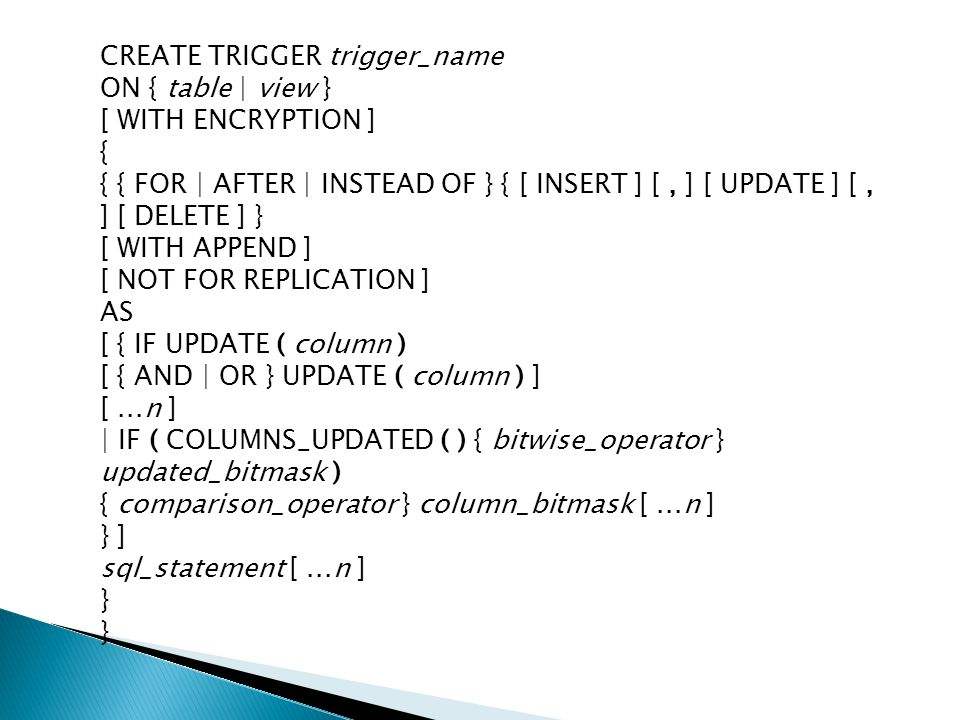 CREATE TRIGGER trigger_name ON { table | view } [ WITH ENCRYPTION ] { { { FOR | AFTER | INSTEAD OF } { [ INSERT ] [ , ] [ UPDATE ] [ , ] [ DELETE ] } [ WITH APPEND ] [ NOT FOR REPLICATION ] AS [ { IF UPDATE ( column ) [ { AND | OR } UPDATE ( column ) ] [ ...n ] | IF ( COLUMNS_UPDATED ( ) { bitwise_operator } updated_bitmask ) { comparison_operator } column_bitmask [ ...n ] } ] sql_statement [ ...n ] } }